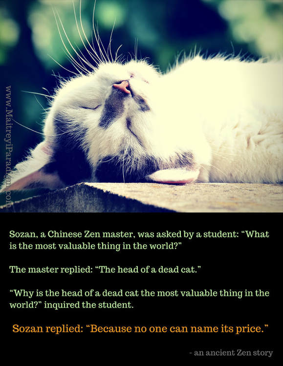 "PiThe Most Valuable Thing in the World Sozan, a Chinese Zen master, was asked by a student: ""What is the most valuable thing in the world?"" The master replied: ""The head of a dead cat."" ""Why is the head of a dead cat the most valuable thing in the world?"" inquired the student. Sozan replied: ""Because no one can name its price.""cture"
