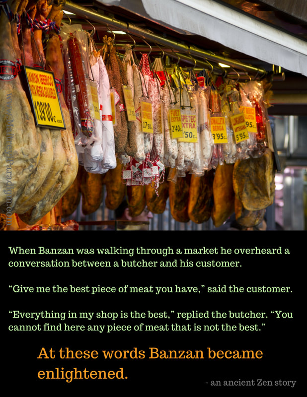 "Zen Story Everything is Best When Banzan was walking through a market he overheard a conversation between a butcher and his customer. ""Give me the best piece of meat you have,"" said the customer. ""Everything in my shop is the best,"" replied the butcher. ""You cannot find here any piece of meat that is not the best."" At these words Banzan became enlightened.Picture"
