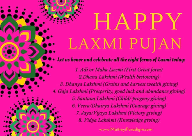 Happy Laxmi Pujan Let us honor and celebrate all the eight forms of Laxmi today: 1. Adi or Maha Laxmi (First Great form) 2.Dhana Lakshmi (Wealth bestowing) 3. Dhanya Lakshmi (Grains and harvest wealth giving) 4. Gaja Lakshmi (Prosperity, good luck and abundance giving) 5. Santana Lakshmi (Child/ progeny giving) 6. Veera/Dhairya Lakshmi (Courage giving) 7. Jaya/Vijaya Lakshmi (Victory giving) 8. Vidya Lakshmi (Knowledge giving)Picture