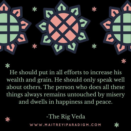 He should put in all efforts to increase his wealth and grain. He should only speak well about others. The person who does all these things always remains untouched by misery and dwells in happiness and peace.  -The Rig VedaPicture
